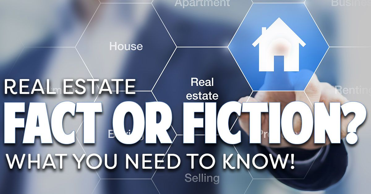 Real Estate Fact or Fiction? What You Need To Know!