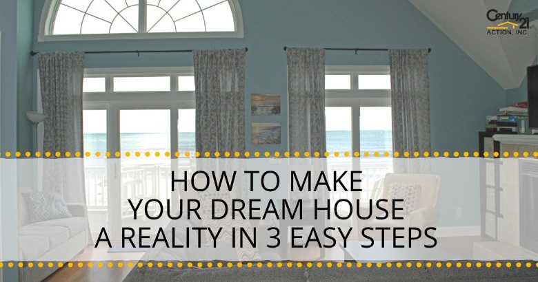 How To Make Your Dream House a Reality in 3 Easy Steps | Century 21 Action